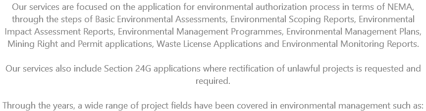 Our services are focused on the application for environmental authorization process in terms of NEMA, through the steps of Basic Environmental Assessments, Environmental Scoping Reports, Environmental Impact Assessment Reports, Environmental Management Programmes, Environmental Management Plans, Mining Right and Permit applications, Waste License Applications and Environmental Monitoring Reports. Our services also include Section 24G applications where rectification of unlawful projects is requested and required. Through the years, a wide range of project fields have been covered in environmental management such as: